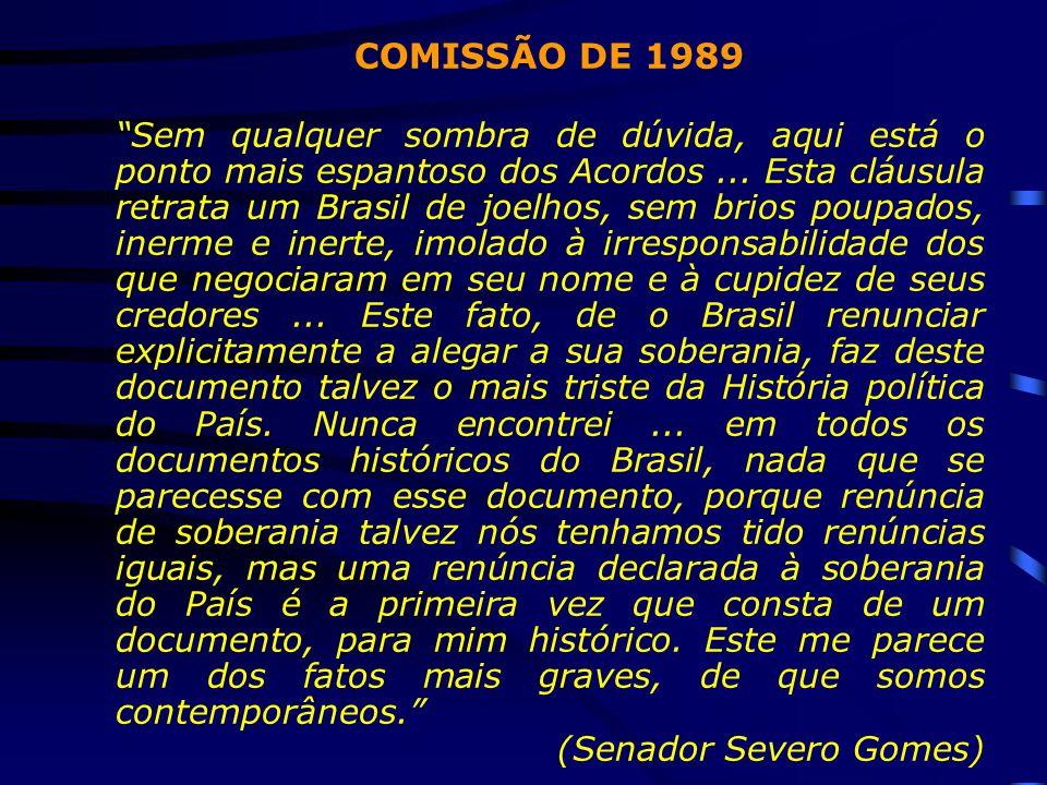"""COMISSÃO DE 1989 """"Sem qualquer sombra de dúvida, aqui está o ponto mais espantoso dos Acordos... Esta cláusula retrata um Brasil de joelhos, sem brios"""