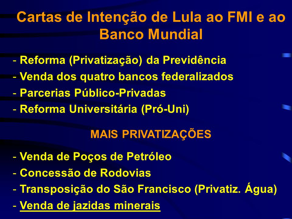 Cartas de Intenção de Lula ao FMI e ao Banco Mundial - Reforma (Privatização) da Previdência - Venda dos quatro bancos federalizados - Parcerias Públi