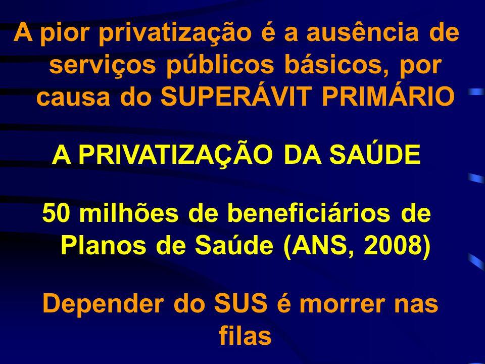 A pior privatização é a ausência de serviços públicos básicos, por causa do SUPERÁVIT PRIMÁRIO A PRIVATIZAÇÃO DA SAÚDE 50 milhões de beneficiários de