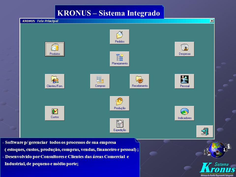 KRONUS – Sistema Integrado - Software p/ gerenciar todos os processos de sua empresa ( estoques, custos, produção, compras, vendas, financeiro e pessoal) ; - Desenvolvido por Consultores e Clientes das áreas Comercial e Industrial, de pequeno e médio porte;