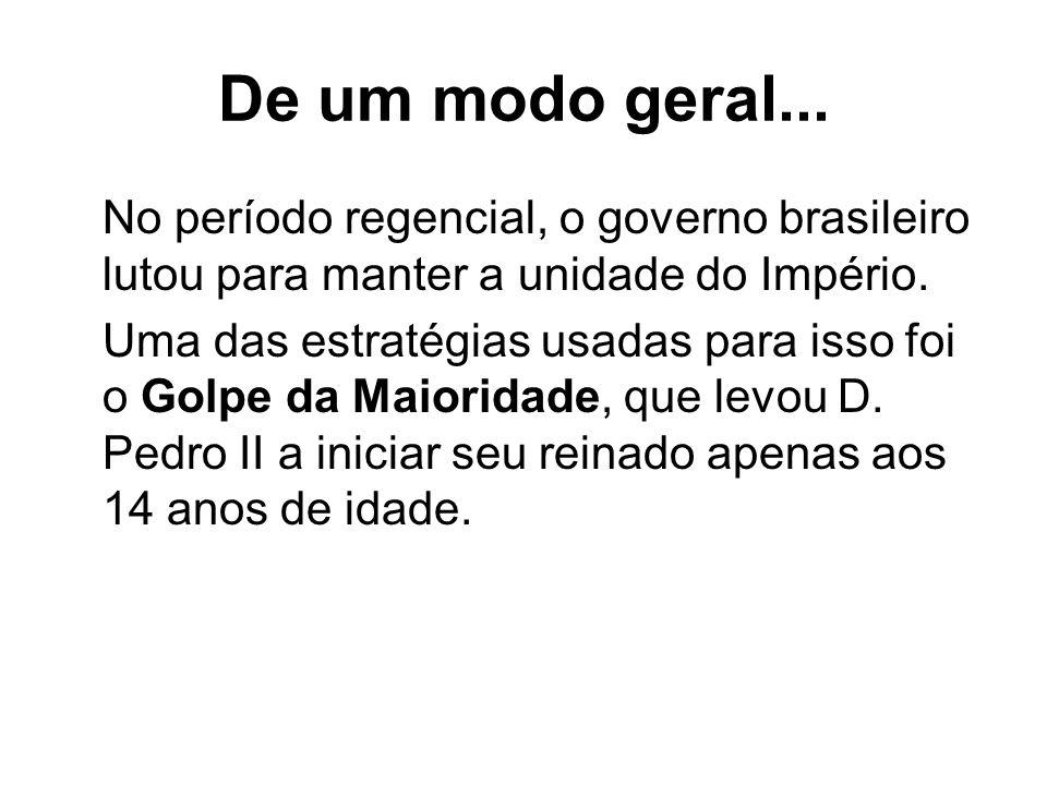 De um modo geral... No período regencial, o governo brasileiro lutou para manter a unidade do Império. Uma das estratégias usadas para isso foi o Golp