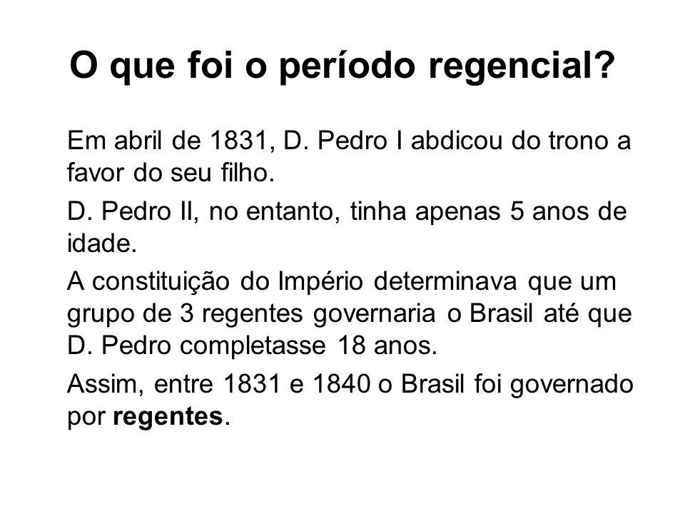 O que foi o período regencial? Em abril de 1831, D. Pedro I abdicou do trono a favor do seu filho. D. Pedro II, no entanto, tinha apenas 5 anos de ida
