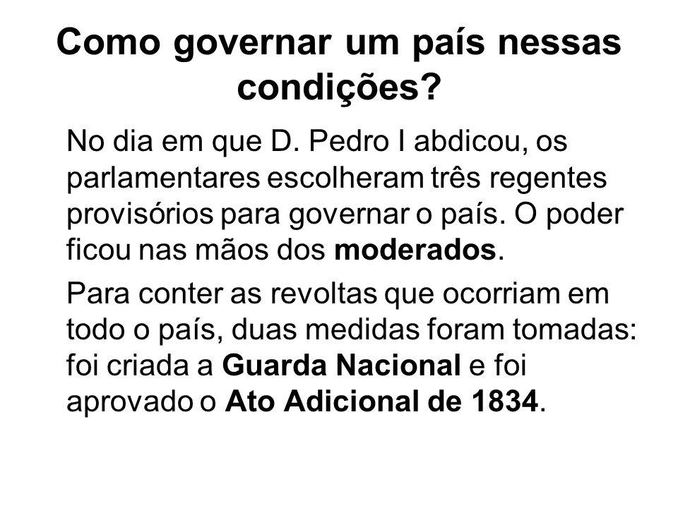 Como governar um país nessas condições? No dia em que D. Pedro I abdicou, os parlamentares escolheram três regentes provisórios para governar o país.