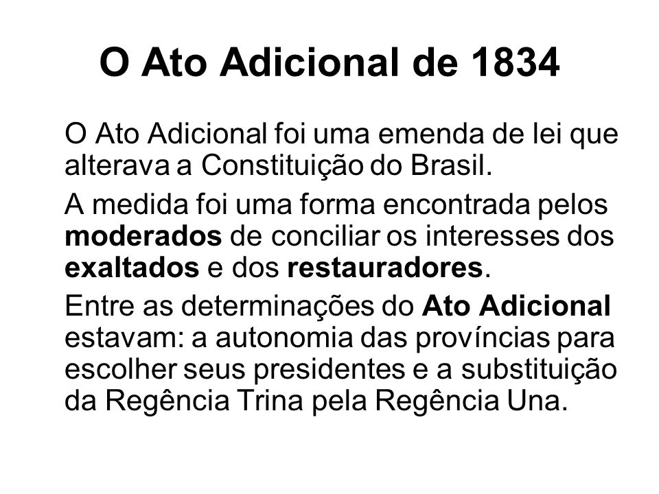 O Ato Adicional de 1834 O Ato Adicional foi uma emenda de lei que alterava a Constituição do Brasil. A medida foi uma forma encontrada pelos moderados