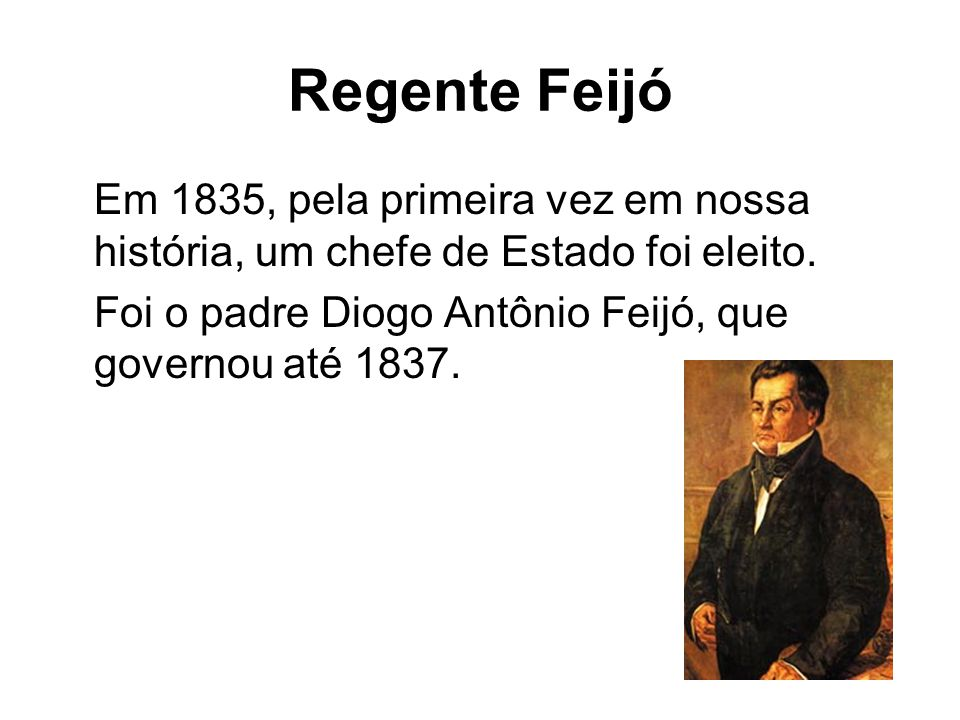 Regente Feijó Em 1835, pela primeira vez em nossa história, um chefe de Estado foi eleito. Foi o padre Diogo Antônio Feijó, que governou até 1837.