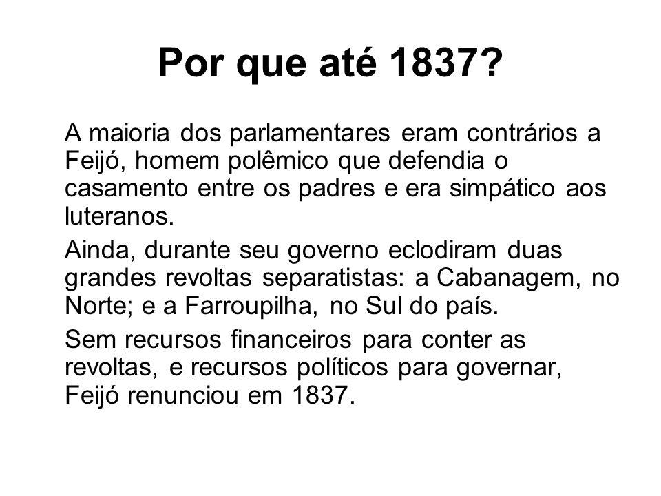 Por que até 1837? A maioria dos parlamentares eram contrários a Feijó, homem polêmico que defendia o casamento entre os padres e era simpático aos lut