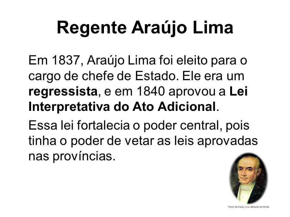 Regente Araújo Lima Em 1837, Araújo Lima foi eleito para o cargo de chefe de Estado. Ele era um regressista, e em 1840 aprovou a Lei Interpretativa do