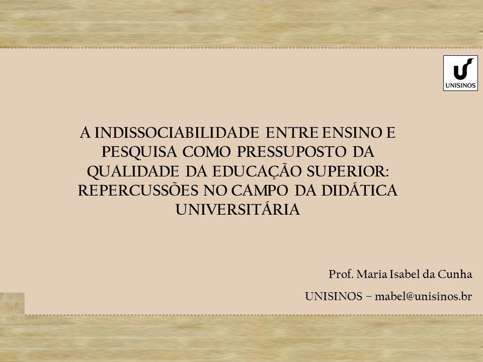 A INDISSOCIABILIDADE ENTRE ENSINO E PESQUISA COMO PRESSUPOSTO DA QUALIDADE DA EDUCAÇÃO SUPERIOR: REPERCUSSÕES NO CAMPO DA DIDÁTICA UNIVERSITÁRIA Prof.