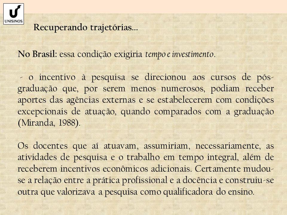 Recuperando trajetórias... No Brasil: essa condição exigiria tempo e investimento. - o incentivo à pesquisa se direcionou aos cursos de pós- graduação