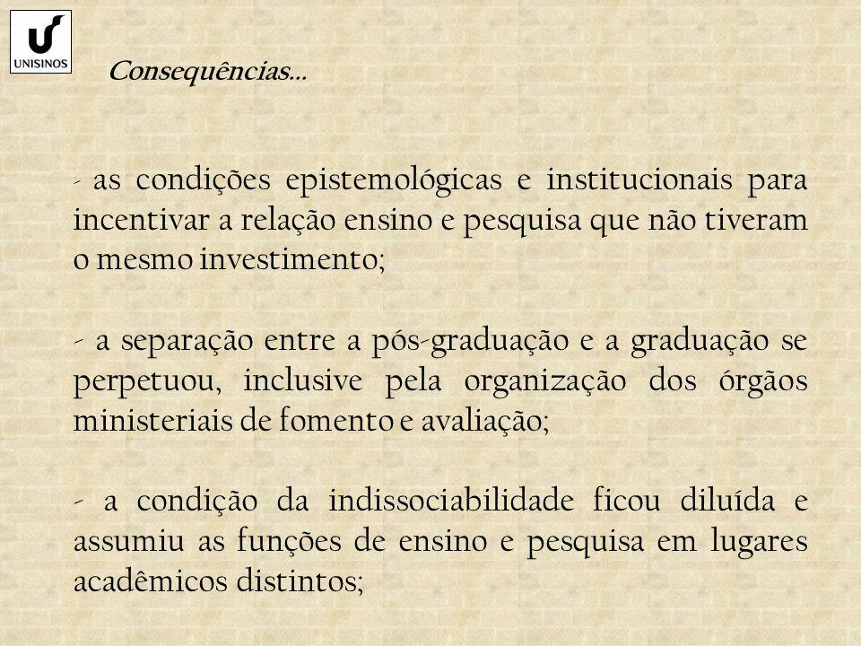 Consequências... - as condições epistemológicas e institucionais para incentivar a relação ensino e pesquisa que não tiveram o mesmo investimento; - a