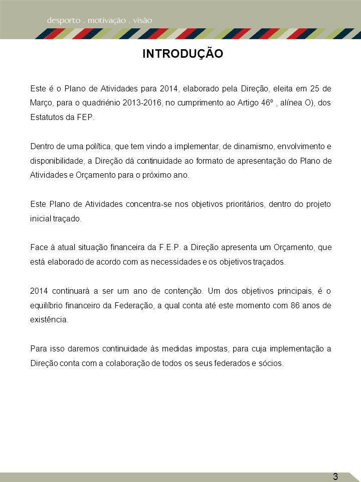 3 INTRODUÇÃO Este é o Plano de Atividades para 2014, elaborado pela Direção, eleita em 25 de Março, para o quadriénio 2013-2016, no cumprimento ao Artigo 46º, alínea O), dos Estatutos da FEP.