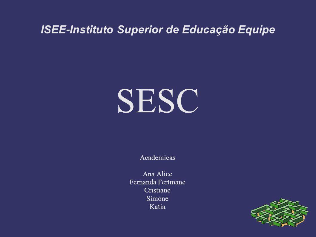 ISEE-Instituto Superior de Educação Equipe SESC Academicas Ana Alice Fernanda Fertmane Cristiane Simone Katia