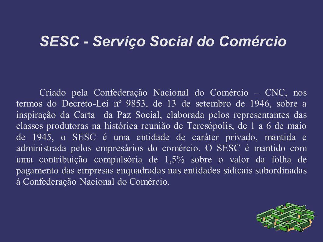 SESC - Serviço Social do Comércio Criado pela Confederação Nacional do Comércio – CNC, nos termos do Decreto-Lei nº 9853, de 13 de setembro de 1946, sobre a inspiração da Carta da Paz Social, elaborada pelos representantes das classes produtoras na histórica reunião de Teresópolis, de 1 a 6 de maio de 1945, o SESC é uma entidade de caráter privado, mantida e administrada pelos empresários do comércio.