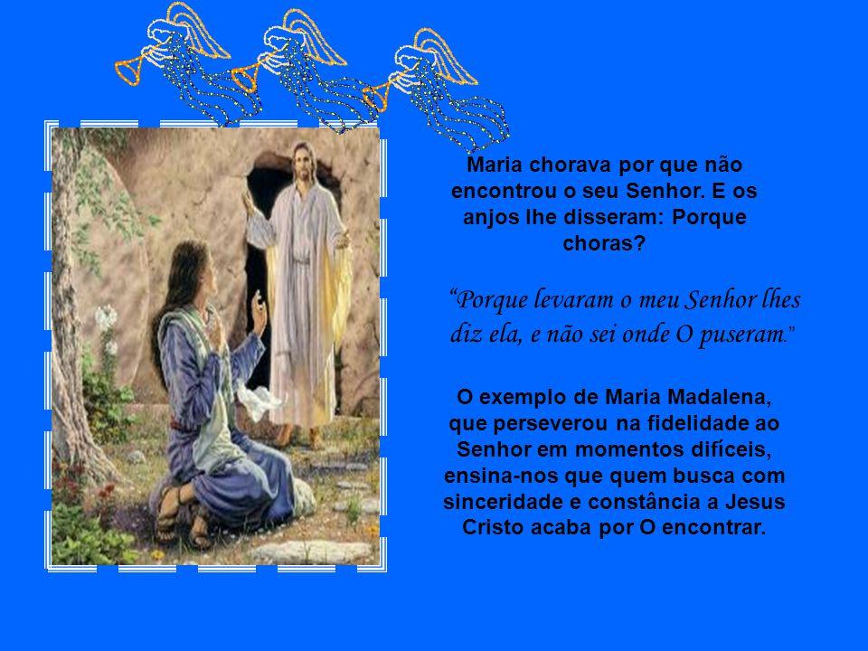 Maria chorava por que não encontrou o seu Senhor.E os anjos lhe disseram: Porque choras.