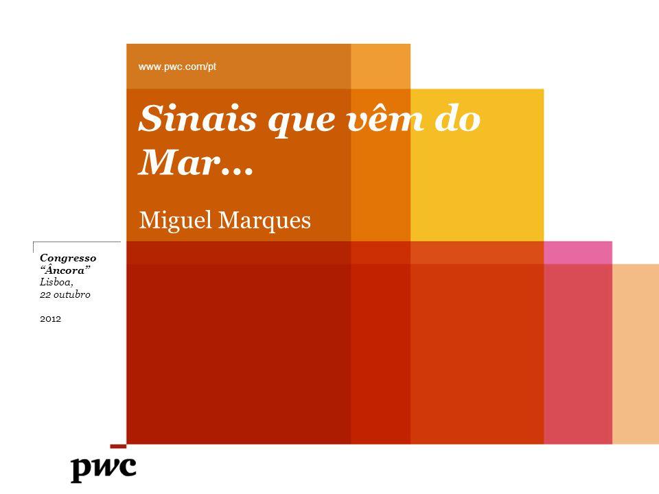 Sinais que vêm do Mar... Miguel Marques www.pwc.com/pt Congresso Âncora Lisboa, 22 outubro 2012