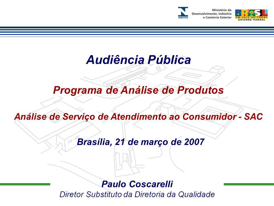 Paulo Coscarelli Diretor Substituto da Diretoria da Qualidade Audiência Pública Programa de Análise de Produtos Análise de Serviço de Atendimento ao Consumidor - SAC Brasília, 21 de março de 2007