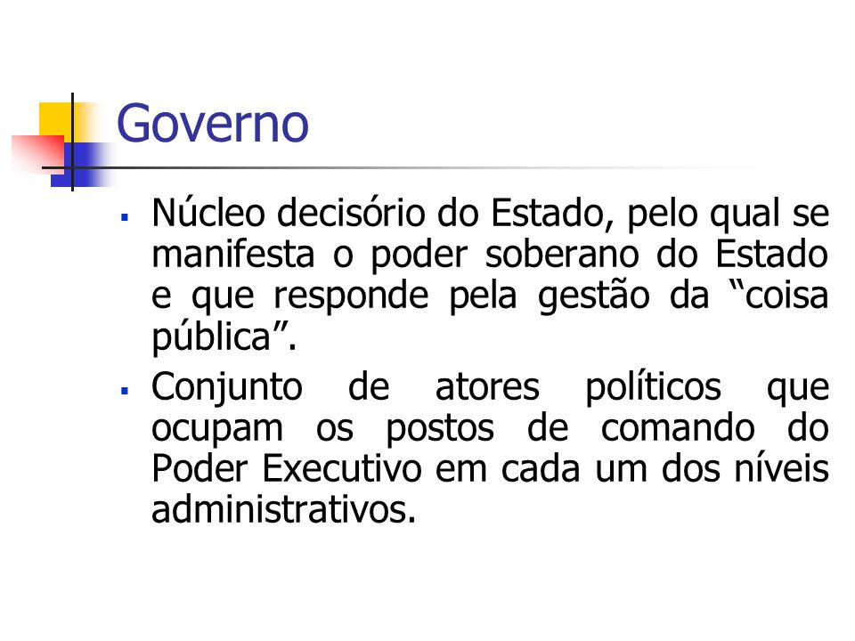 """Governo  Núcleo decisório do Estado, pelo qual se manifesta o poder soberano do Estado e que responde pela gestão da """"coisa pública"""".  Conjunto de a"""