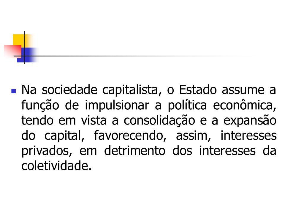 Na sociedade capitalista, o Estado assume a função de impulsionar a política econômica, tendo em vista a consolidação e a expansão do capital, favorec