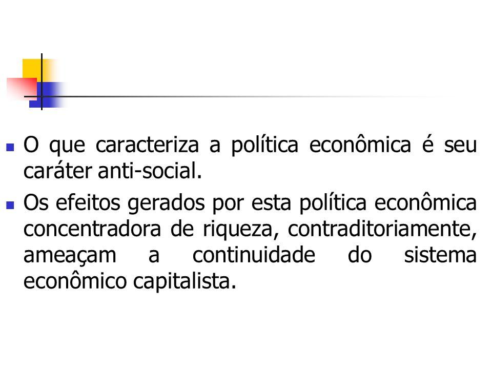 O que caracteriza a política econômica é seu caráter anti-social. Os efeitos gerados por esta política econômica concentradora de riqueza, contraditor