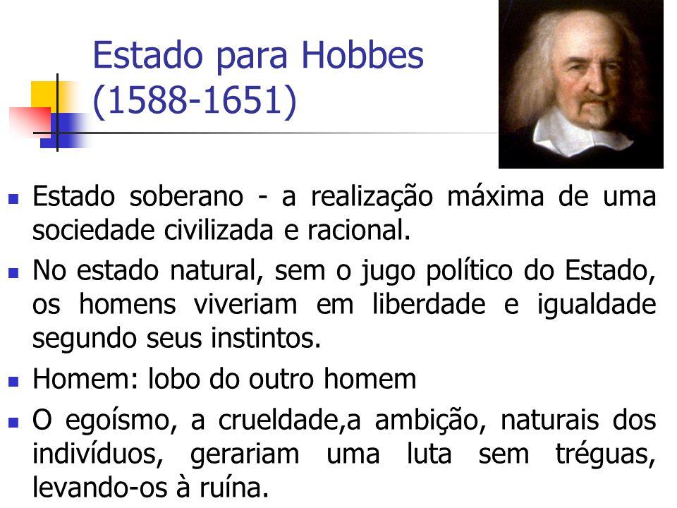 Estado para Hobbes (1588-1651) Estado soberano - a realização máxima de uma sociedade civilizada e racional. No estado natural, sem o jugo político do