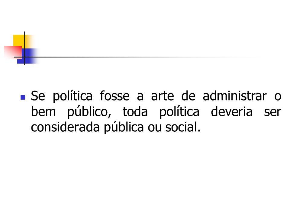 Se política fosse a arte de administrar o bem público, toda política deveria ser considerada pública ou social.