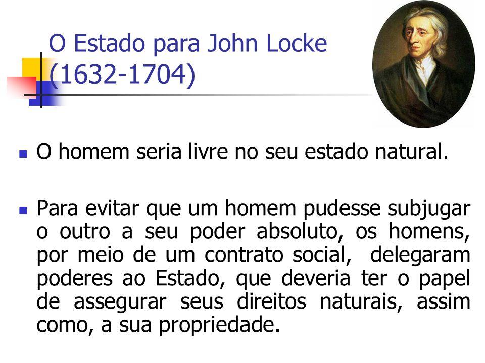 O Estado para John Locke (1632-1704) O homem seria livre no seu estado natural. Para evitar que um homem pudesse subjugar o outro a seu poder absoluto