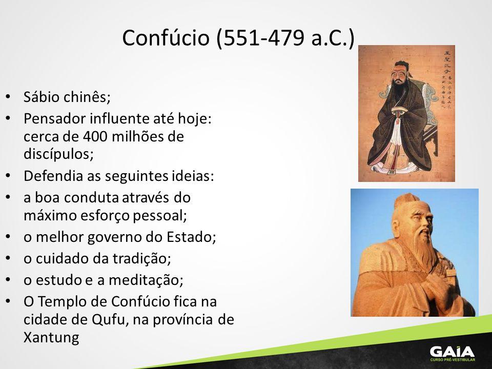 Confúcio (551-479 a.C.) Sábio chinês; Pensador influente até hoje: cerca de 400 milhões de discípulos; Defendia as seguintes ideias: a boa conduta através do máximo esforço pessoal; o melhor governo do Estado; o cuidado da tradição; o estudo e a meditação; O Templo de Confúcio fica na cidade de Qufu, na província de Xantung