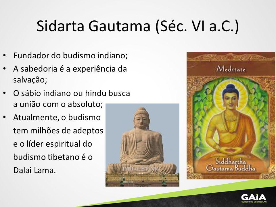 Sidarta Gautama (Séc. VI a.C.) Fundador do budismo indiano; A sabedoria é a experiência da salvação; O sábio indiano ou hindu busca a união com o abso