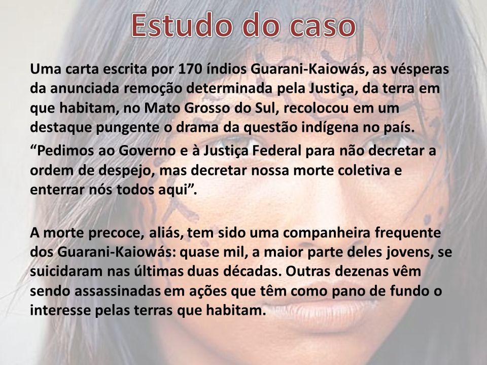Uma carta escrita por 170 índios Guarani-Kaiowás, as vésperas da anunciada remoção determinada pela Justiça, da terra em que habitam, no Mato Grosso do Sul, recolocou em um destaque pungente o drama da questão indígena no país.