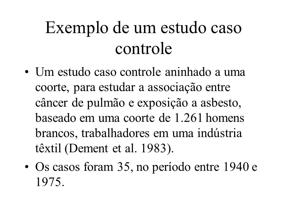 Exemplo de um estudo caso controle Um estudo caso controle aninhado a uma coorte, para estudar a associação entre câncer de pulmão e exposição a asbes