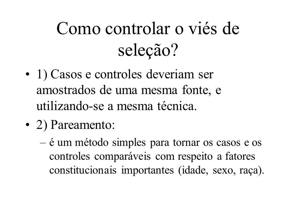 Como controlar o viés de seleção? 1) Casos e controles deveriam ser amostrados de uma mesma fonte, e utilizando-se a mesma técnica. 2) Pareamento: –é