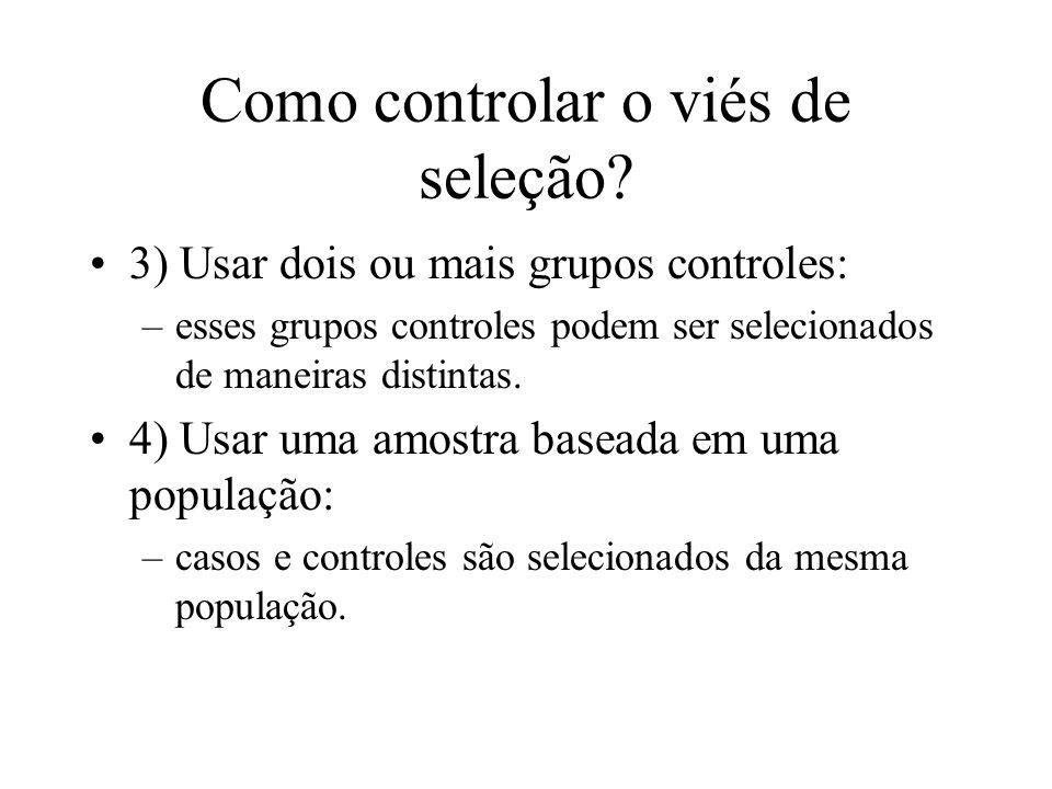 Como controlar o viés de seleção? 3) Usar dois ou mais grupos controles: –esses grupos controles podem ser selecionados de maneiras distintas. 4) Usar