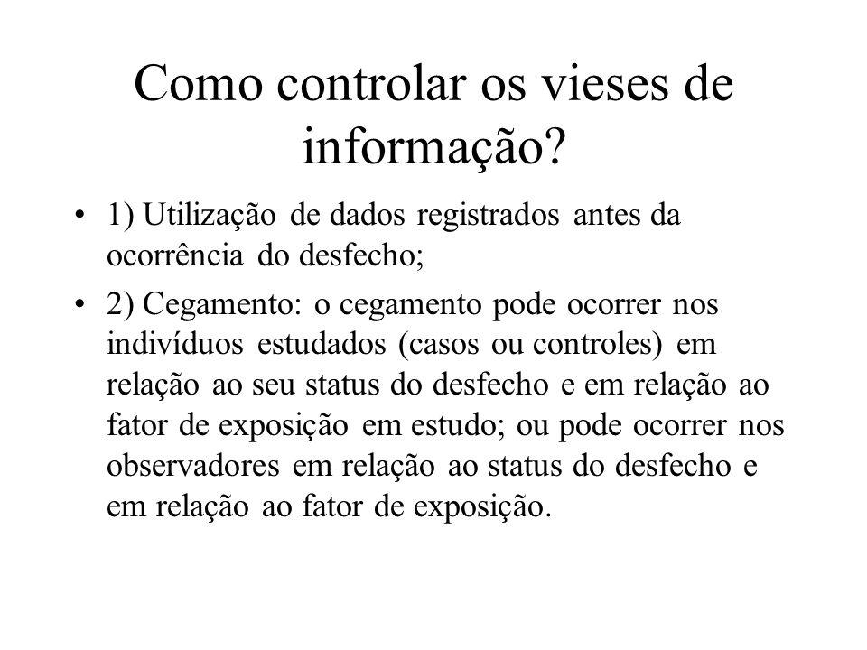 Como controlar os vieses de informação? 1) Utilização de dados registrados antes da ocorrência do desfecho; 2) Cegamento: o cegamento pode ocorrer nos