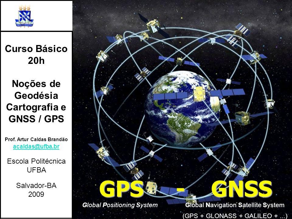 GPS - GNSS Global Positioning System Global Navigation Satellite System (GPS + GLONASS + GALILEO +...) Curso Básico 20h Noções de Geodésia Cartografia e GNSS / GPS Prof.