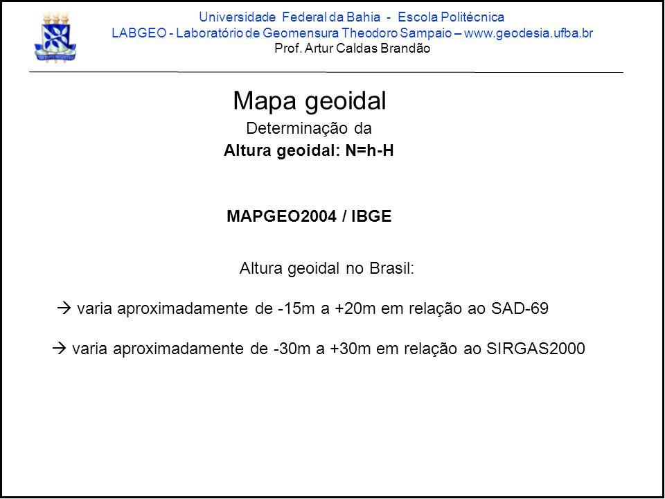 Mapa geoidal Determinação da Altura geoidal: N=h-H MAPGEO2004 / IBGE Altura geoidal no Brasil:  varia aproximadamente de -15m a +20m em relação ao SAD-69  varia aproximadamente de -30m a +30m em relação ao SIRGAS2000 Universidade Federal da Bahia - Escola Politécnica LABGEO - Laboratório de Geomensura Theodoro Sampaio – www.geodesia.ufba.br Prof.