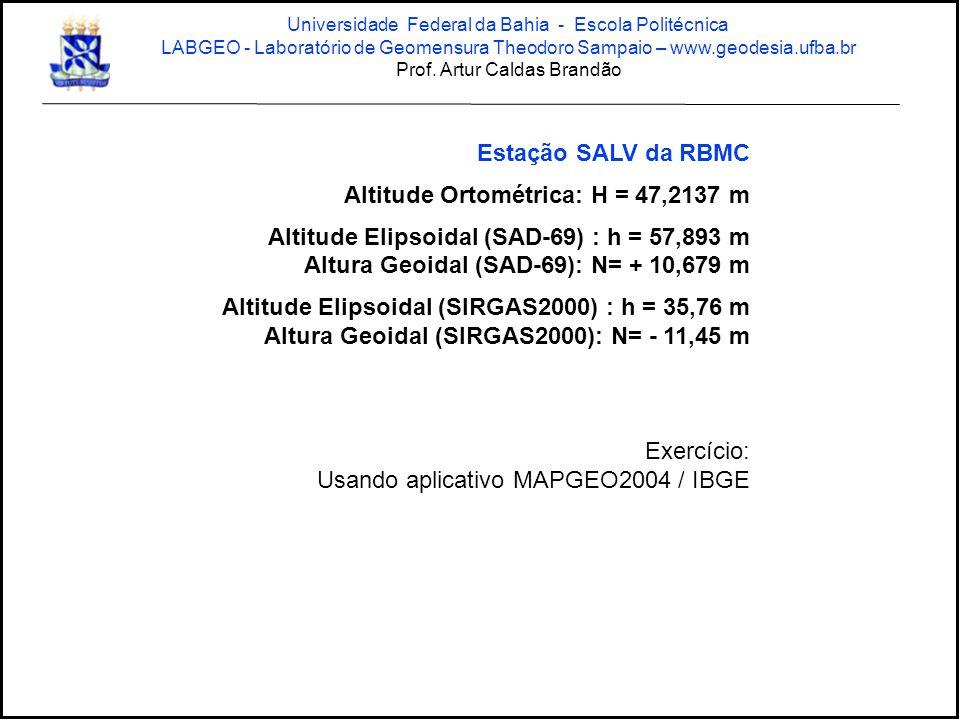 Estação SALV da RBMC Altitude Ortométrica: H = 47,2137 m Altitude Elipsoidal (SAD-69) : h = 57,893 m Altura Geoidal (SAD-69): N= + 10,679 m Altitude Elipsoidal (SIRGAS2000) : h = 35,76 m Altura Geoidal (SIRGAS2000): N= - 11,45 m Exercício: Usando aplicativo MAPGEO2004 / IBGE Universidade Federal da Bahia - Escola Politécnica LABGEO - Laboratório de Geomensura Theodoro Sampaio – www.geodesia.ufba.br Prof.