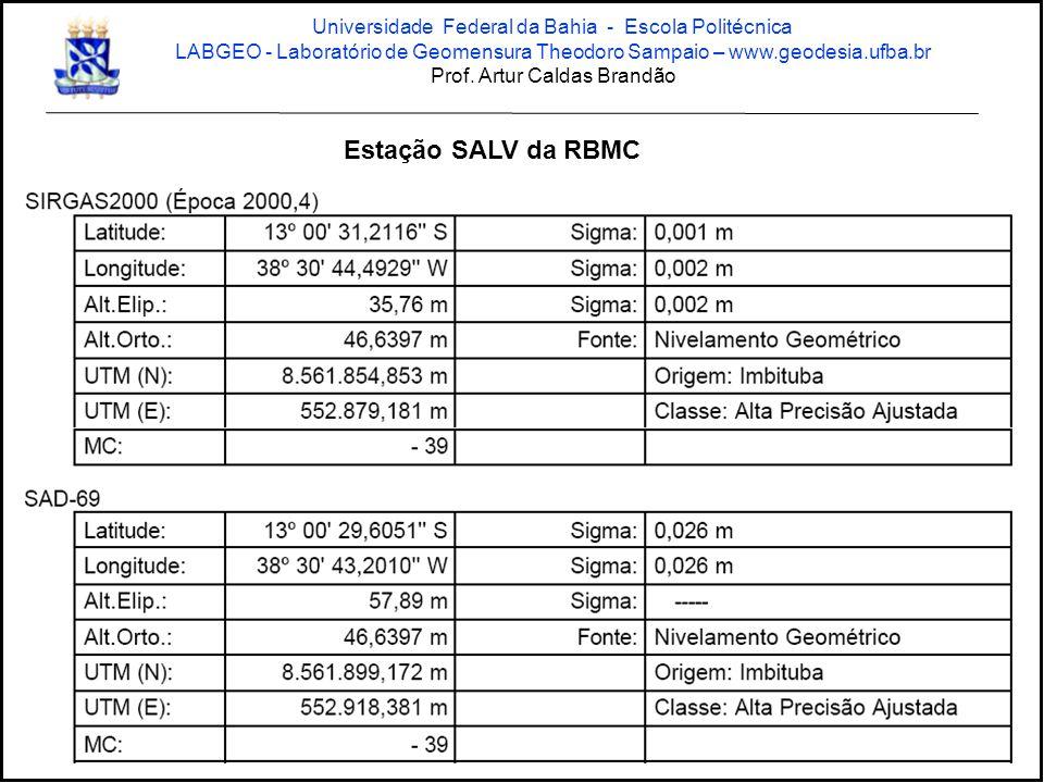 Coordenadas da Estação SALV da RBMC na 1ª realização do SAD 69 para levantamentos na base SICAR/CONDER: Latitude13º00 29.62073 S Longitude38º30 43.03878 W Altitude Ortométrica47,2137 m Altitude Elipsoidal57,893 m N(UTM)8.561.898,7049 m E(UTM)552.923,2906 m Universidade Federal da Bahia - Escola Politécnica LABGEO - Laboratório de Geomensura Theodoro Sampaio – www.geodesia.ufba.br Prof.
