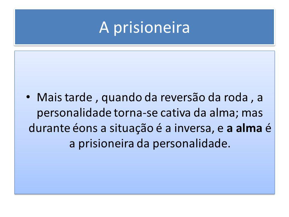 A prisioneira Mais tarde, quando da reversão da roda, a personalidade torna-se cativa da alma; mas durante éons a situação é a inversa, e a alma é a p