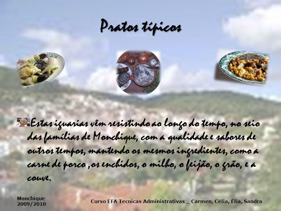 Pratos típicos Estas iguarias vêm resistindo ao longo do tempo, no seio das famílias de Monchique, com a qualidade e sabores de outros tempos, mantendo os mesmos ingredientes, como a carne de porco,os enchidos, o milho, o feijão, o grão, e a couve.