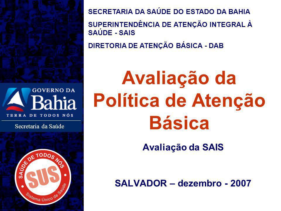 Secretaria da Saúde Avaliação da Política de Atenção Básica Avaliação da SAIS SALVADOR – dezembro - 2007 SECRETARIA DA SAÚDE DO ESTADO DA BAHIA SUPERINTENDÊNCIA DE ATENÇÃO INTEGRAL À SAÚDE - SAIS DIRETORIA DE ATENÇÃO BÁSICA - DAB
