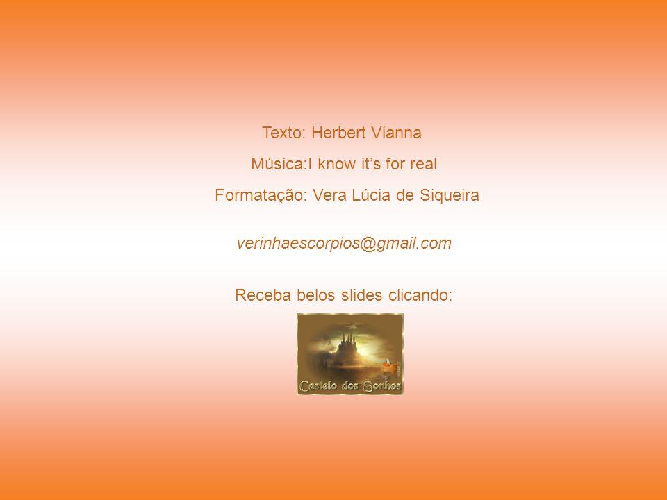 Texto: Herbert Vianna Formatação: Vera Lúcia de Siqueira verinhaescorpios@gmail.com Receba belos slides clicando: Música:I know it's for real