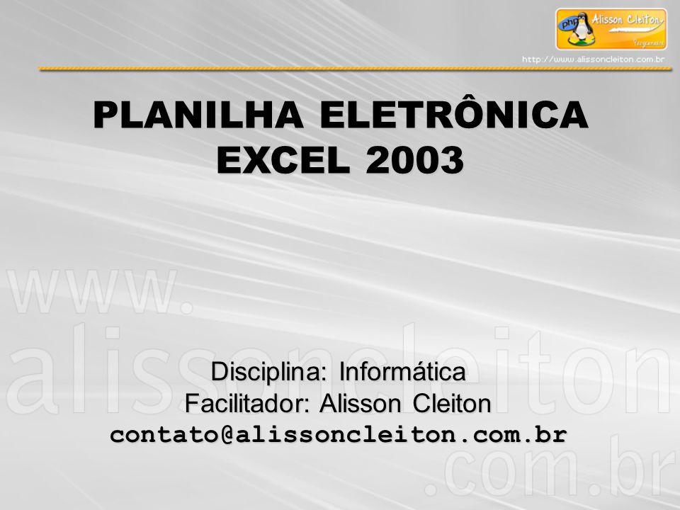 Disciplina: Informática Facilitador: Alisson Cleiton contato@alissoncleiton.com.br PLANILHA ELETRÔNICA EXCEL 2003