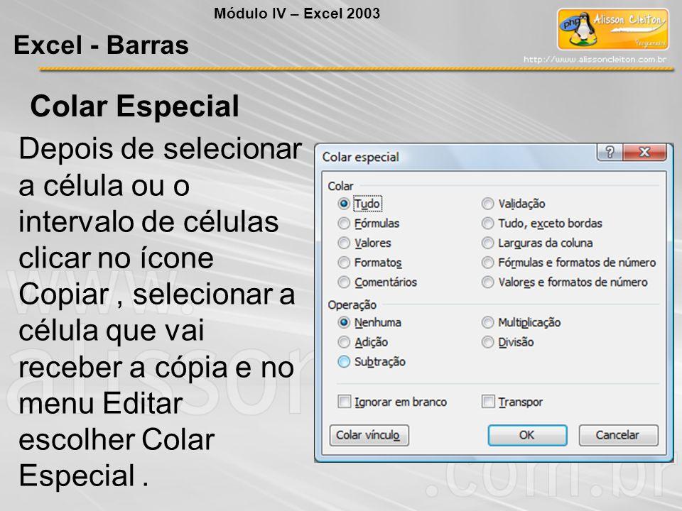 Módulo IV – Excel 2003 Excel - Barras Colar Especial Depois de selecionar a célula ou o intervalo de células clicar no ícone Copiar, selecionar a célu