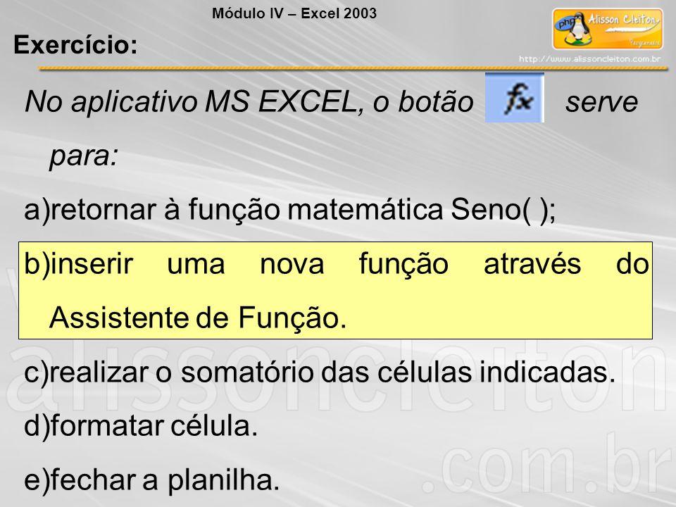 No aplicativo MS EXCEL, o botão serve para: a)retornar à função matemática Seno( ); b)inserir uma nova função através do Assistente de Função. c)reali