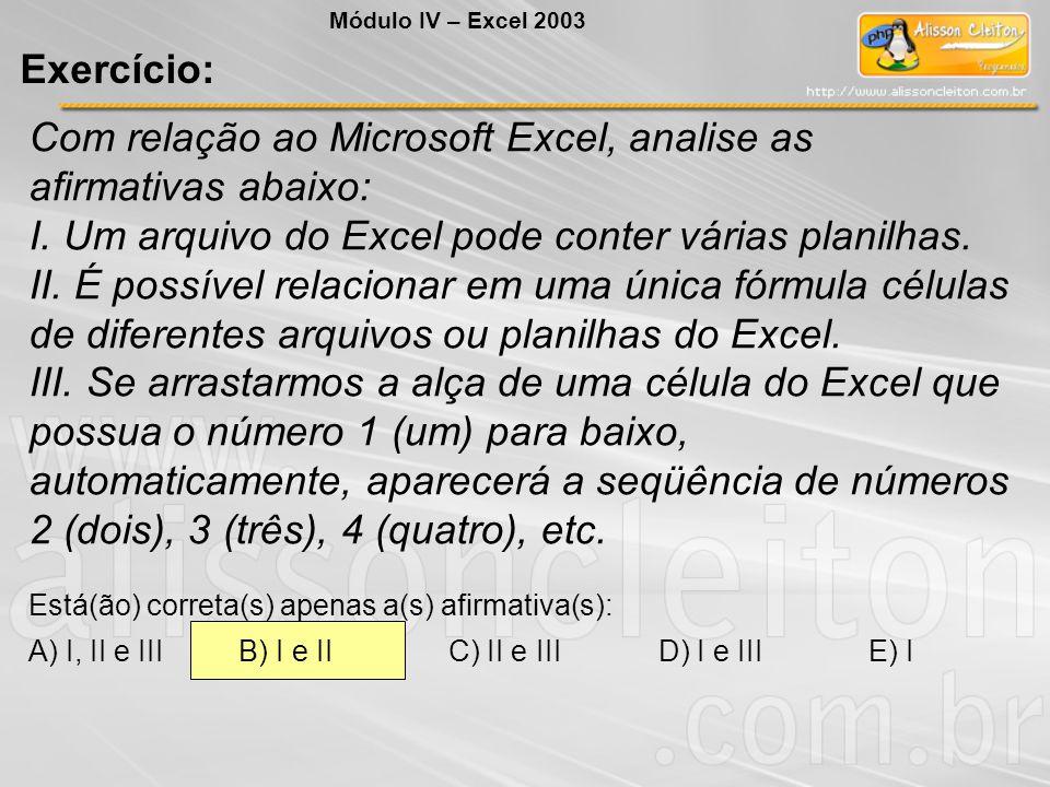 Com relação ao Microsoft Excel, analise as afirmativas abaixo: I. Um arquivo do Excel pode conter várias planilhas. II. É possível relacionar em uma ú
