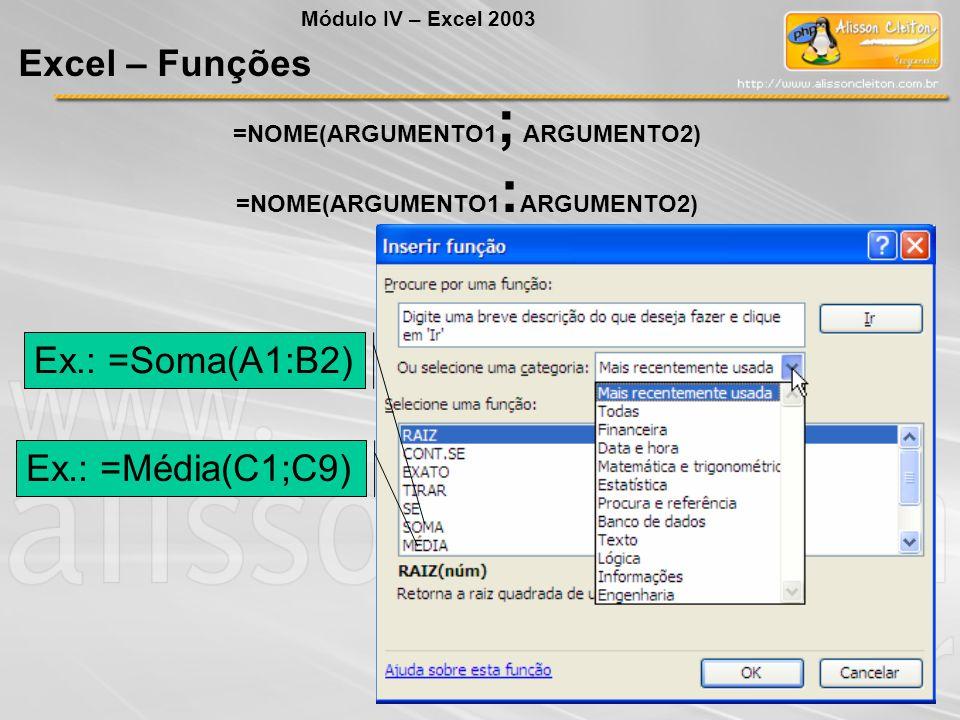 =NOME(ARGUMENTO1 ; ARGUMENTO2) =NOME(ARGUMENTO1 : ARGUMENTO2) Ex.: =Soma(A1:B2) Ex.: =Média(C1;C9) Módulo IV – Excel 2003 Excel – Funções