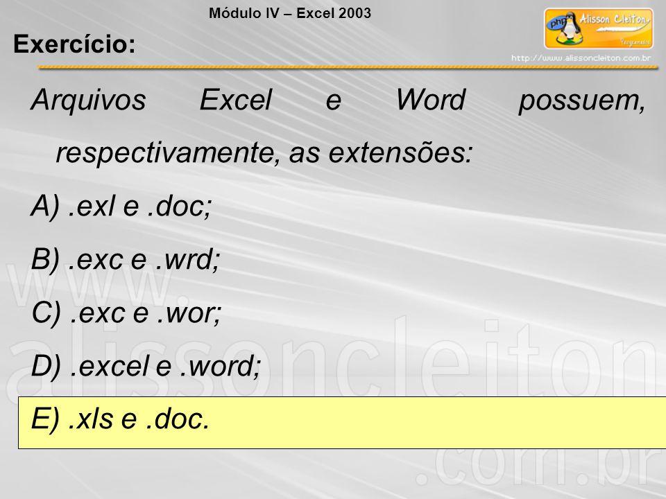 Arquivos Excel e Word possuem, respectivamente, as extensões: A).exl e.doc; B).exc e.wrd; C).exc e.wor; D).excel e.word; E).xls e.doc. Módulo IV – Exc