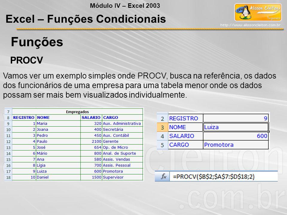 Funções Módulo IV – Excel 2003 Excel – Funções Condicionais PROCV Vamos ver um exemplo simples onde PROCV, busca na referência, os dados dos funcionár