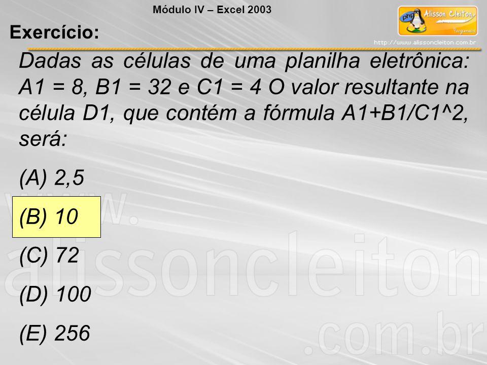 Dadas as células de uma planilha eletrônica: A1 = 8, B1 = 32 e C1 = 4 O valor resultante na célula D1, que contém a fórmula A1+B1/C1^2, será: (A) 2,5