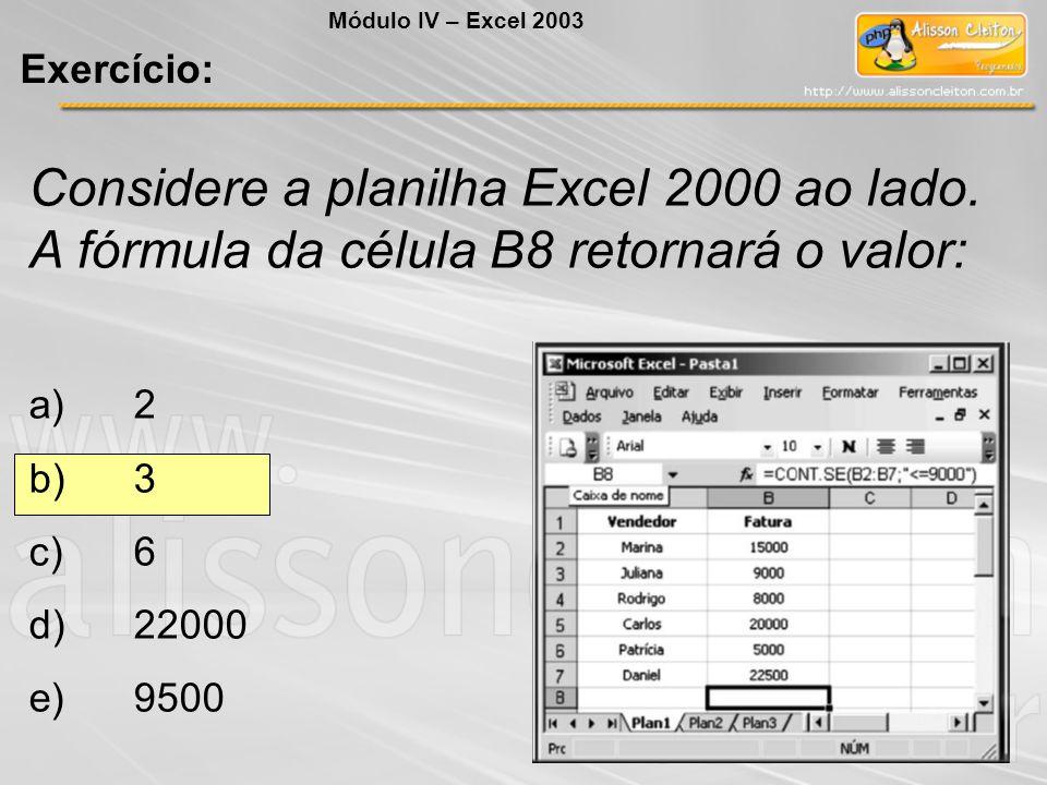 Considere a planilha Excel 2000 ao lado. A fórmula da célula B8 retornará o valor: a)2 b)3 c)6 d)22000 e)9500 Módulo IV – Excel 2003 Exercício: